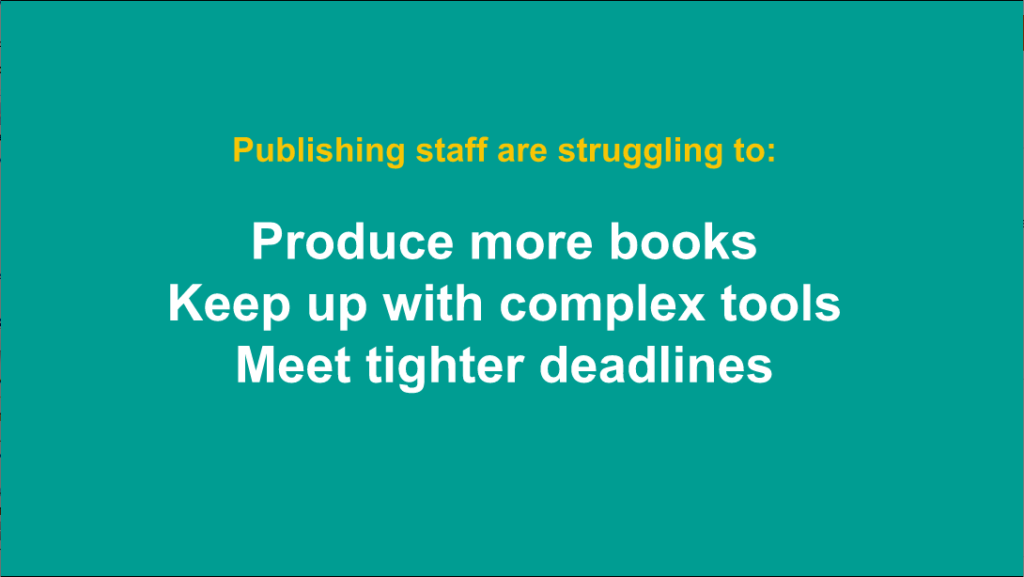 Publishing staff struggle with tools, quantity, and deadlines