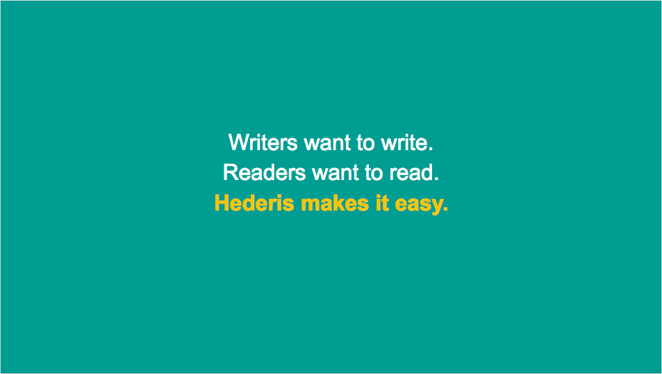 Writers want to write, readers want to read, Hederis makes it easy.
